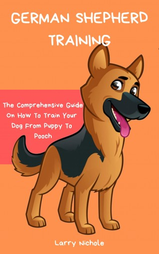 German Shepherd Training – The Comprehensive Guide On How To Train Your Dog From Puppy To Pooch by Larry Nichole