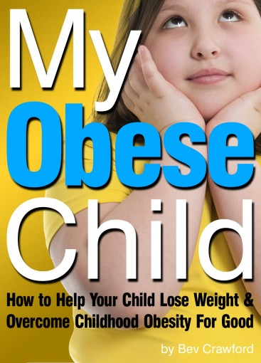 My Obese Child: How to Help Your Child Lose Weight and Overcome Childhood Obesity For Good by Bev Crawford