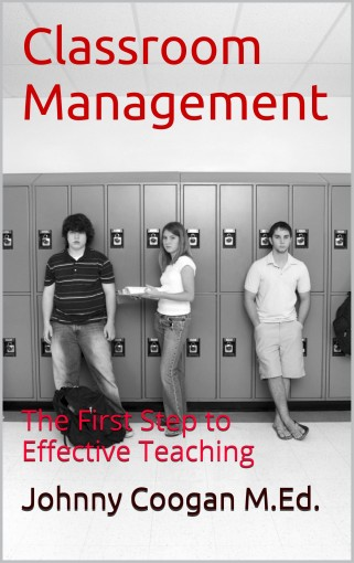 Classroom Management: The First Step to Effective Teaching by Johnny Coogan M.Ed.