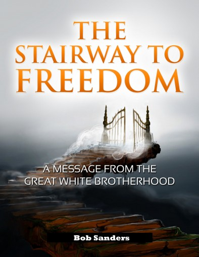 The Stairway To Freedom: A Message From The Great White Brotherhood ('TEACHINGS FROM THE GREAT WHITE BROTHERHOOD Book 1) by Bob Sanders