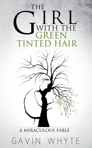 The Girl with the Green-Tinted Hair: A Miraculous Fable by Gavin Whyte