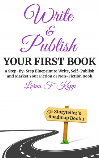 Write and Publish Your First Book: A Step-By-Step Blueprint to Write, Self-Publish and Market Your Fiction or Non-Fiction Book (The Storyteller's Roadmap Book 1) by Lorna F. Kopp