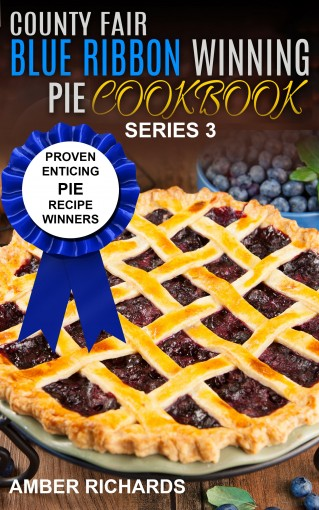 County Fair Blue Ribbon Winning Pie Cookbook: Proven Enticing Pie Recipe Winners (County Fair Blue Ribbon Winning Cookbooks Book 3) by Amber Richards