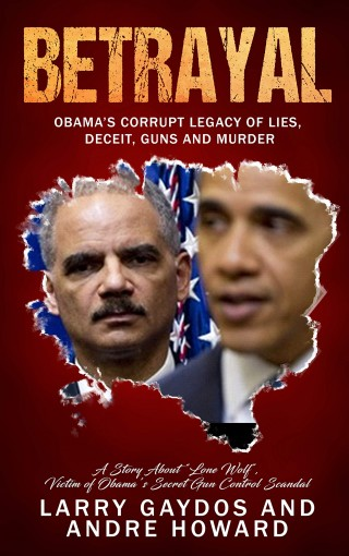 Betrayal: Obama's Corrupt Legacy of Lies, Deceit, Guns and Murder by Larry Gaydos