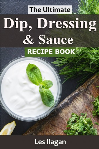 Dip Dressing & Sauce Recipes: The Ultimate Dip, Dressing and Sauce Recipe Book For Your Everyday Meals by Les Ilagan
