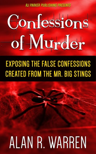 Confessions of Murder: Exposing the False Confessions created from the Mr. Big Stings by Alan Warren