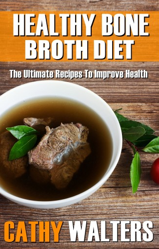 HEALTHY BONE BROTH DIET: The Ultimate Recipes To Improve Health by Cathy Walters