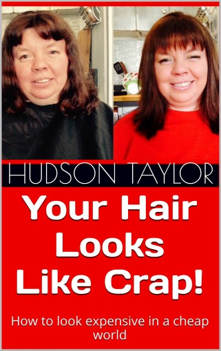 Your Hair Looks Like Crap!: How to look expensive in a cheap world by Hudson Taylor