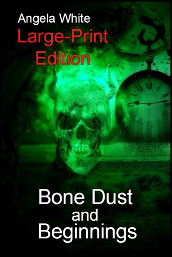 Bone Dust and Beginnings Large Print Edition by Angela White
