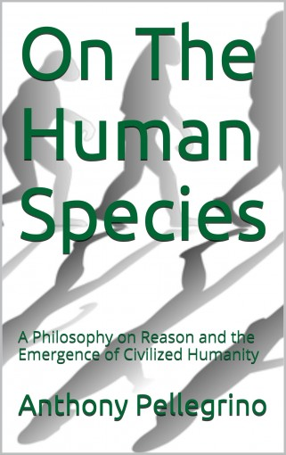 On The Human Species: A Philosophy on Reason and the Emergence of Civilized Humanity by Anthony Pellegrino
