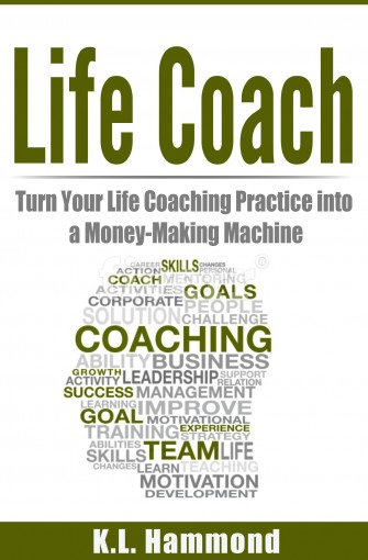 Life Coach: Turn Your Life Coaching Practice Into A Money-Making Machine by K.L. Hammond