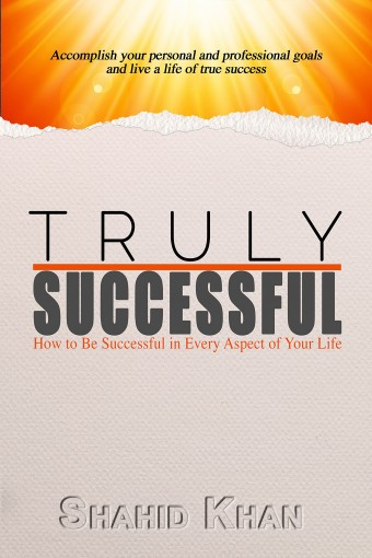 Truly Successful: How to be successful in every aspect of life by Shahid Khan