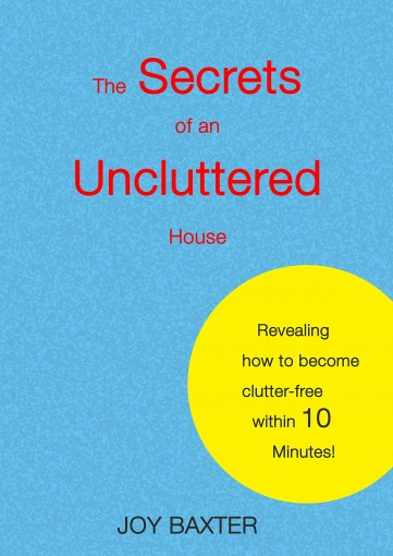 The Secrets of an Uncluttered House: Revealing how to become clutter-free within 10 Minutes by Joy Baxter