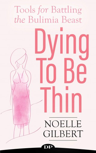 Dying To Be Thin: Tools for Battling The Bulimia Beast by Noelle Gilbert RN