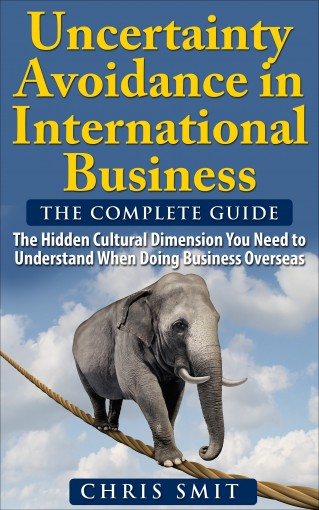 Uncertainty Avoidance in International Business: The Hidden Cultural Dimension You Need to Understand When Doing Business Overseas by Chris Smit Msc.