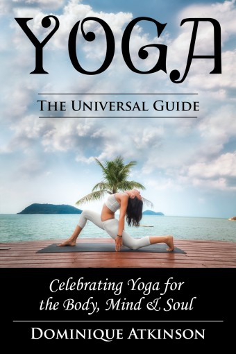 YOGA: THE UNIVERSAL GUIDE TO YOGA.: Weight Loss Stress Relief Health (Rehabilitation Mindfulness Chakra Dieting Philosophy) by Dominique Atkinson