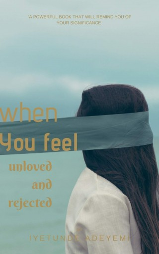 When you feel unloved and rejected by Iyetunde Adeyemi
