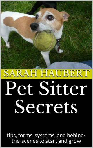 Pet Sitter Secrets: tips, forms, systems, and behind-the-scenes to start and grow by Sarah Haubert