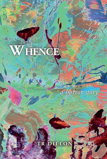 Whence: A horror story by TR Dillon