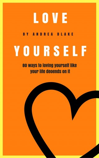 Love Yourself: 80 Ways to loving yourself like your life depends on it by Andrea Blake