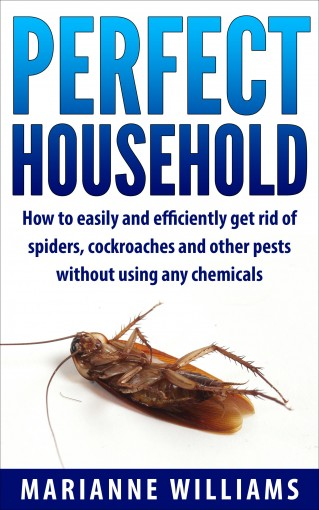 Perfect household: How to easily and efficiently get rid of spiders, cockroaches and other pests in your household without using any chemicals (Perfect Household, Household Management) by Marianne Williams