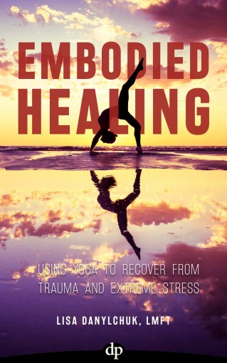 Embodied Healing: Using Yoga to Recover from Trauma and Extreme Stress by Lisa Danylchuk