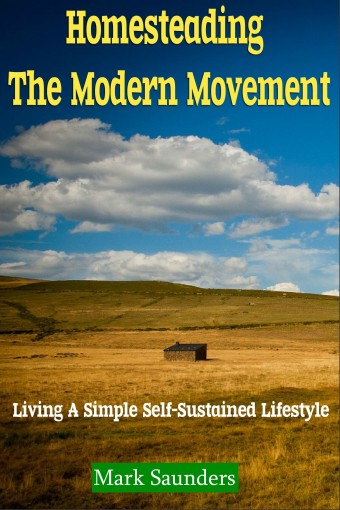 Homesteading: The Modern Movement, Living a Simple Self-Sustained Lifestyle (chickens, alternative energy, goats, organic farming, off the grid, livestock, aquaponics) by Mark Saunders