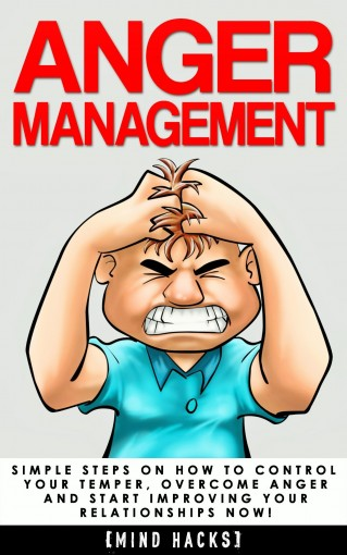 Anger Management: Simple Steps on How to Control Your Temper, Overcome Anger and Start Improving Your Relationships Now! (Anger Management, Anger, Mindfulness, … Fear, Rage, Frustration, Mind Hacks  by Hanif Raah