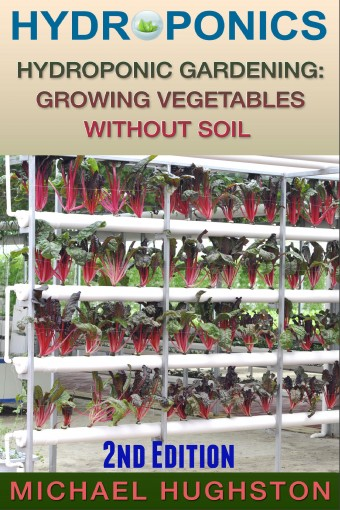 Hydroponics: Hydroponic Gardening: Growing Vegetables Without Soil (2nd Edition) (hydroponics, aquaculture, aquaponics, grow lights, hydrofarm, hydroponic systems, indoor garden) by Michael Hughston