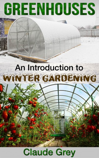 Greenhouses: An Introduction to Winter Gardening (greenhouse, perennial, permaculture, agriculture, garden design, house plants, planting) by Claude Grey