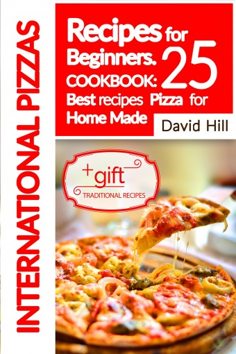 International Pizzas recipes for Beginners.: Cookbook: 25 best recipes pizza for home made. by David Hill