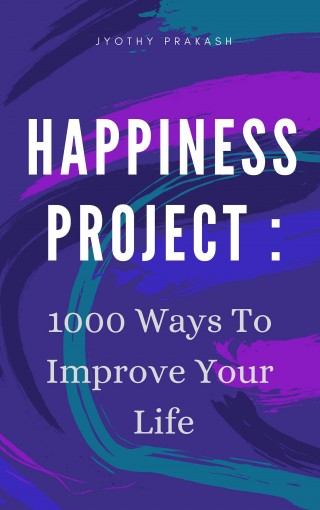 HAPPINESS PROJECT: 1000 WAYS TO IMPROVE YOUR LIFE by Jyothy Prakash