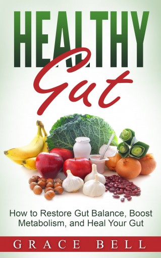 Healthy Gut: How to Restore Gut Balance, Boost Metabolism, and Heal Your Gut by Grace Bell