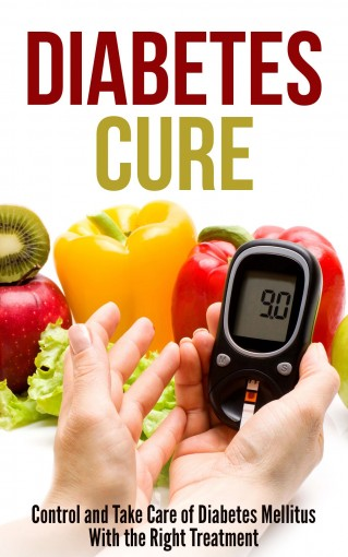 Diabetes Cure: Control and Take Care of Diabetes Mellitus With the Right Treatment by Debra Lacy