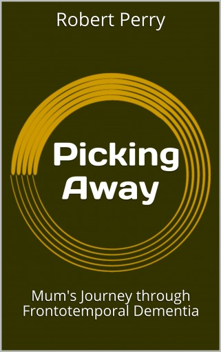 Picking Away: Mum's Journey through Frontotemporal Dementia by Robert Perry