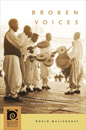 Broken Voices: Postcolonial Entanglements and the Preservation of Korea's Central Folksong Traditions (Music and Performing Arts of Asia and the Pacific) by Roald Maliangkay
