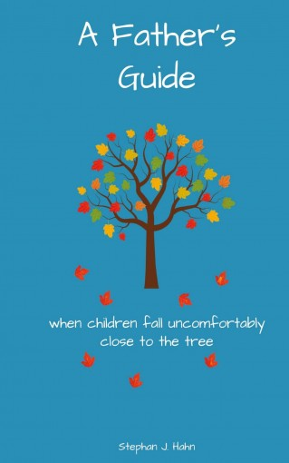 A Father's Guide: When Children Fall Uncomfortably Close To The Tree by Stephan J. Hahn