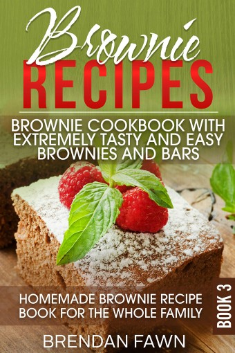 Brownie Recipes: Brownie Cookbook with Extremely Tasty and Easy Brownies and Bars: Homemade Brownie Recipe Book for the Whole Family (Homemade Brownies 3) by Brendan Fawn