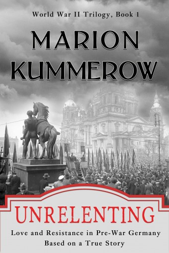 Unrelenting: Love and Resistance in Pre-War Germany (World War II Trilogy Book 1) by Marion Kummerow