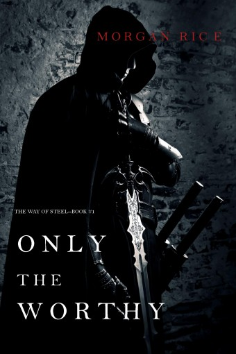 Only the Worthy (The Way of Steel—Book 1) by Morgan Rice