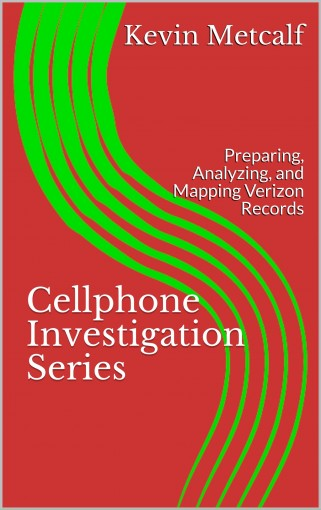 Cellphone Investigation Series: Preparing, Analyzing, and Mapping Verizon Records (Cell Phone Investigation Series: Carrier Records Book 4) by Kevin Metcalf