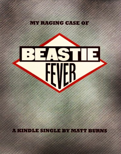 My Raging Case of Beastie Fever by Matt Burns