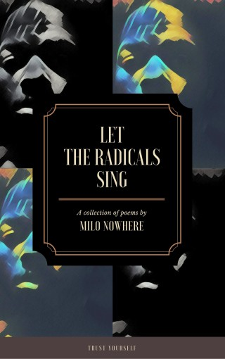 Let The Radicals Sing: Poetry For Those Who Are Seeking Freedom by Milo Nowhere