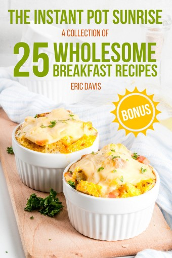 The Instant Pot Sunrise:  A Collection of 25 Wholesome Breakfast Recipes by Eric Davis