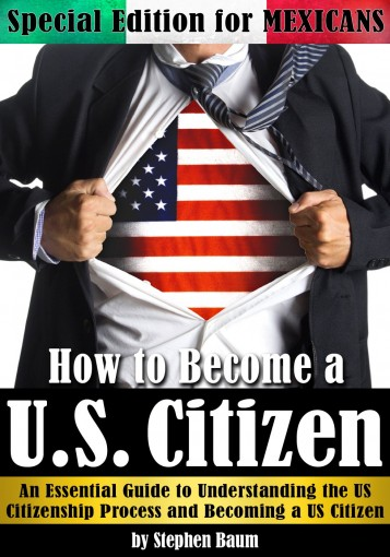 How to Become a U.S. Citizen: Special Edition for MEXICANS – An Essential Guide to Understanding the US Citizenship Process and Becoming a US Citizen by Stephen Baum