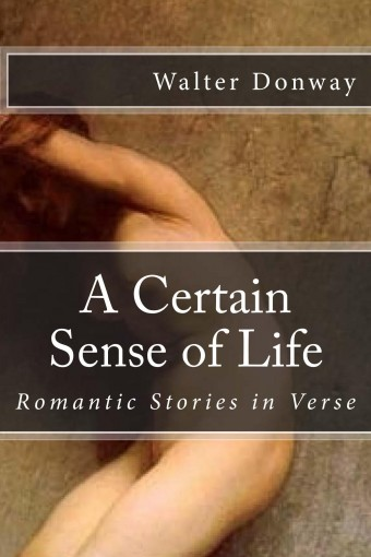 A Certain Sense of Life: Romantic Stories in Verse by Walter Donway