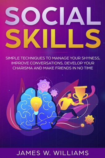Social Skills: Simple Techniques to Manage Your Shyness, Improve Conversations, Develop Your Charisma and Make Friends In No Time by W. Williams, James