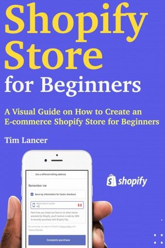 Shopify Store for Beginners: A Visual Guide on How to Create an E-commerce Shopify Store for Beginners by Tim Lancer