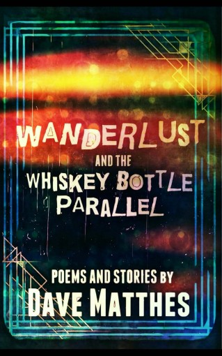 Wanderlust and the Whiskey Bottle Parallel: Poems and Stories by Dave Matthes