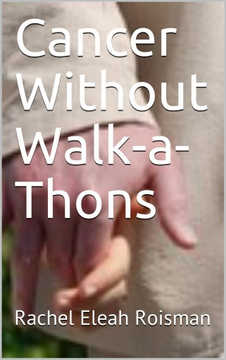 Cancer Without Walk-a-Thons by Rachel Eleah Roisman